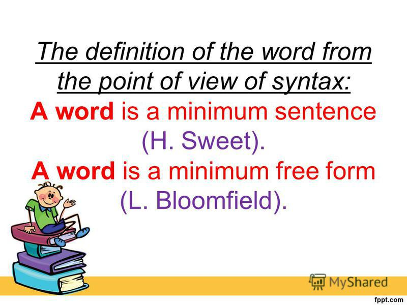 The definition of the word from the point of view of syntax: A word is a minimum sentence (H. Sweet). A word is a minimum free form (L. Bloomfield).