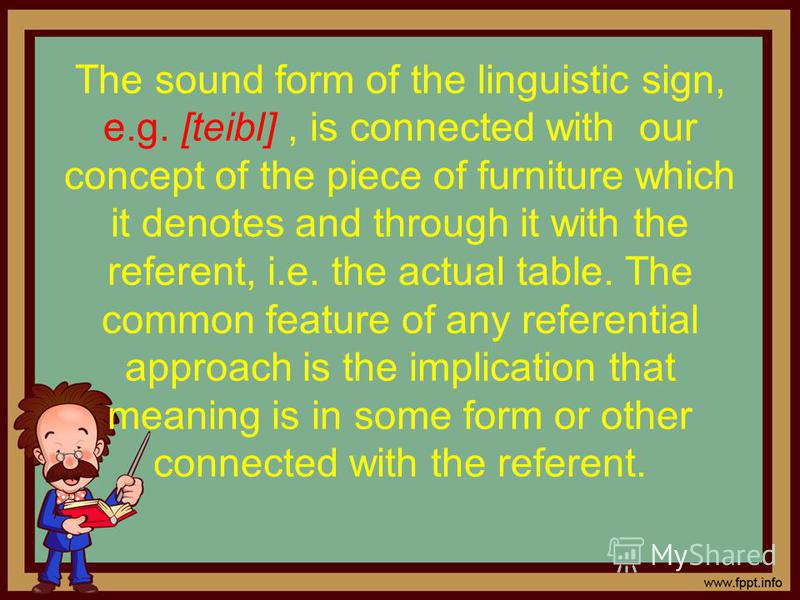 The sound form of the linguistic sign, e.g. [teibl], is connected with our concept of the piece of furniture which it denotes and through it with the referent, i.e. the actual table. The common feature of any referential approach is the implication t