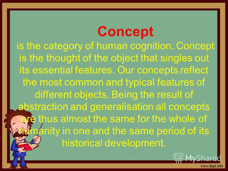Concept is the category of human cognition. Concept is the thought of the object that singles out its essential features. Our concepts reflect the most common and typical features of different objects. Being the result of abstraction and generalisati