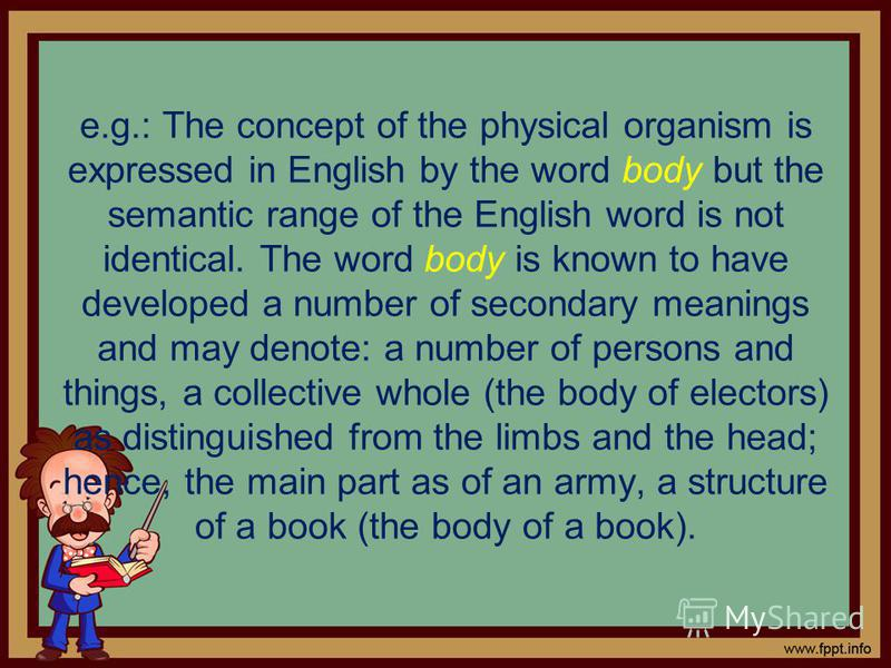 e.g.: The concept of the physical organism is expressed in English by the word body but the semantic range of the English word is not identical. The word body is known to have developed a number of secondary meanings and may denote: a number of perso