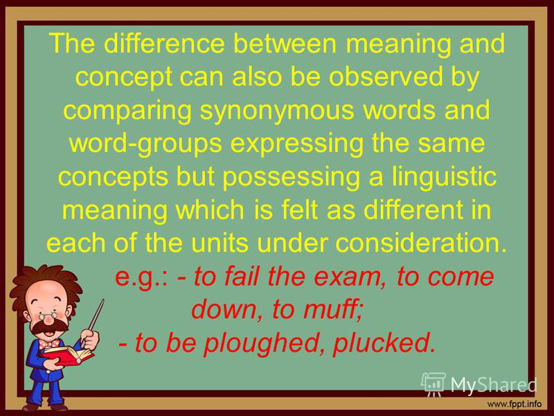The difference between meaning and concept can also be observed by comparing synonymous words and word-groups expressing the same concepts but possessing a linguistic meaning which is felt as different in each of the units under consideration. e.g.: