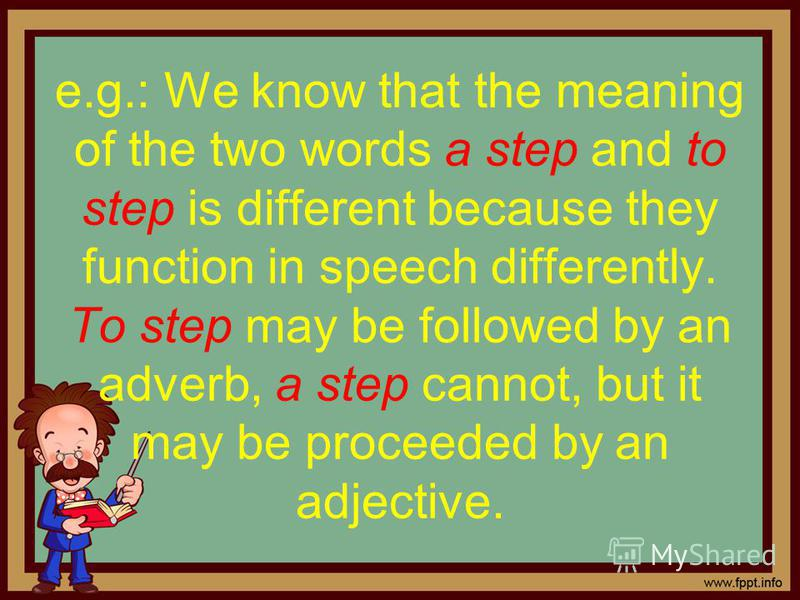 e.g.: We know that the meaning of the two words a step and to step is different because they function in speech differently. To step may be followed by an adverb, a step cannot, but it may be proceeded by an adjective.