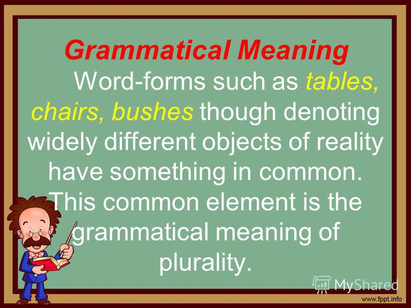 Grammatical Meaning Word-forms such as tables, chairs, bushes though denoting widely different objects of reality have something in common. This common element is the grammatical meaning of plurality.