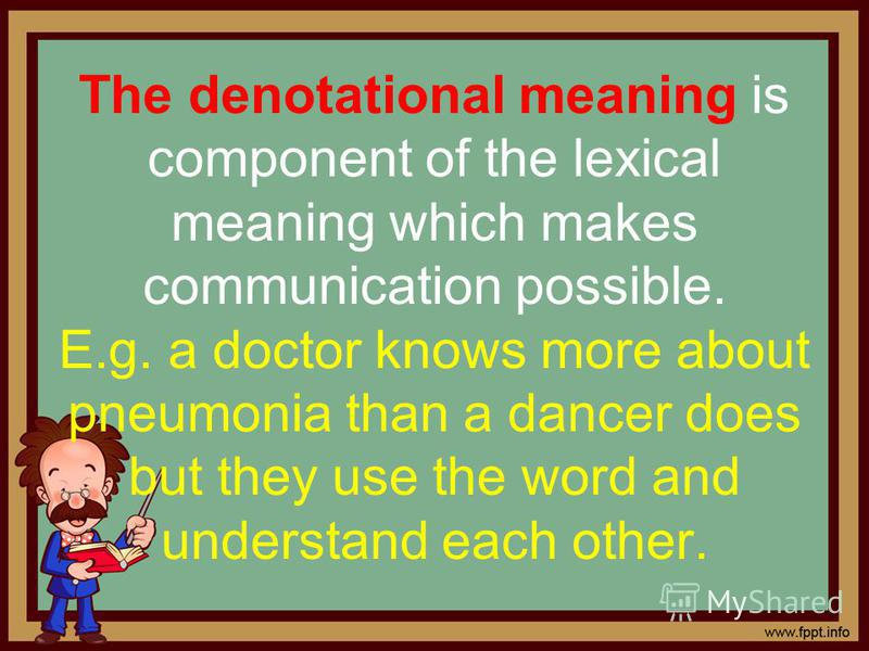 The denotational meaning is component of the lexical meaning which makes communication possible. E.g. a doctor knows more about pneumonia than a dancer does but they use the word and understand each other.