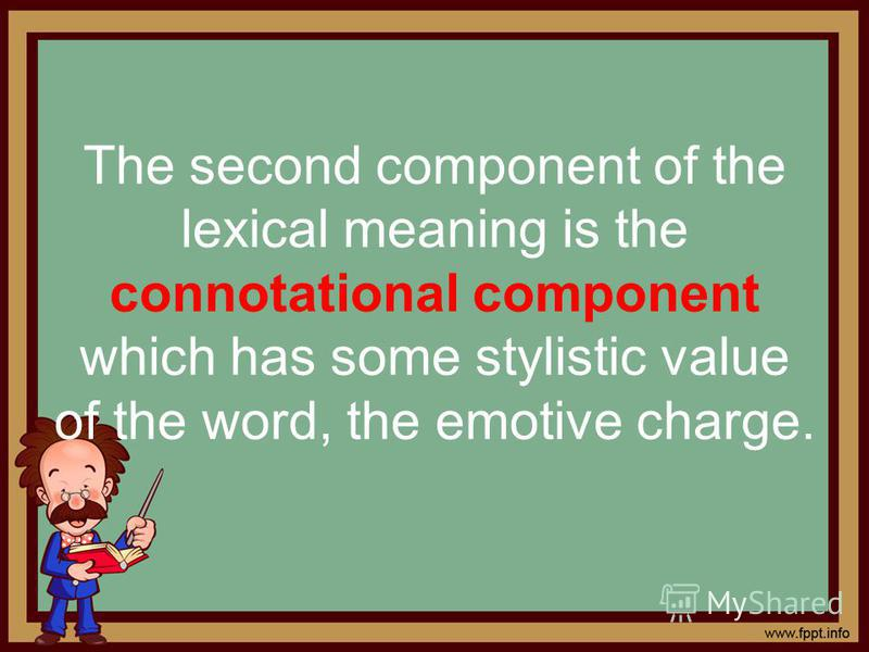 The second component of the lexical meaning is the connotational component which has some stylistic value of the word, the emotive charge.