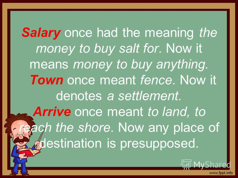 Salary once had the meaning the money to buy salt for. Now it means money to buy anything. Town once meant fence. Now it denotes a settlement. Arrive once meant to land, to reach the shore. Now any place of destination is presupposed.