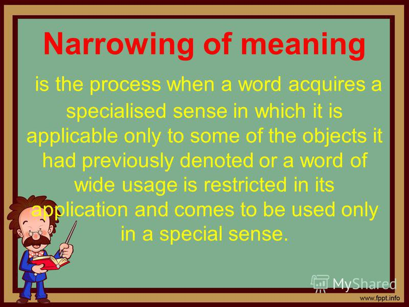 Narrowing of meaning is the process when a word acquires a specialised sense in which it is applicable only to some of the objects it had previously denoted or a word of wide usage is restricted in its application and comes to be used only in a speci