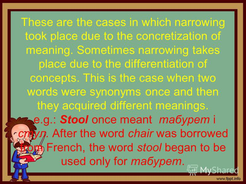 These are the cases in which narrowing took place due to the concretization of meaning. Sometimes narrowing takes place due to the differentiation of concepts. This is the case when two words were synonyms once and then they acquired different meanin