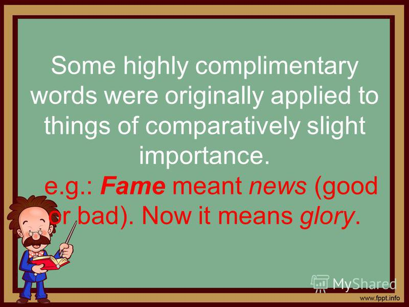 Some highly complimentary words were originally applied to things of comparatively slight importance. e.g.: Fame meant news (good or bad). Now it means glory.