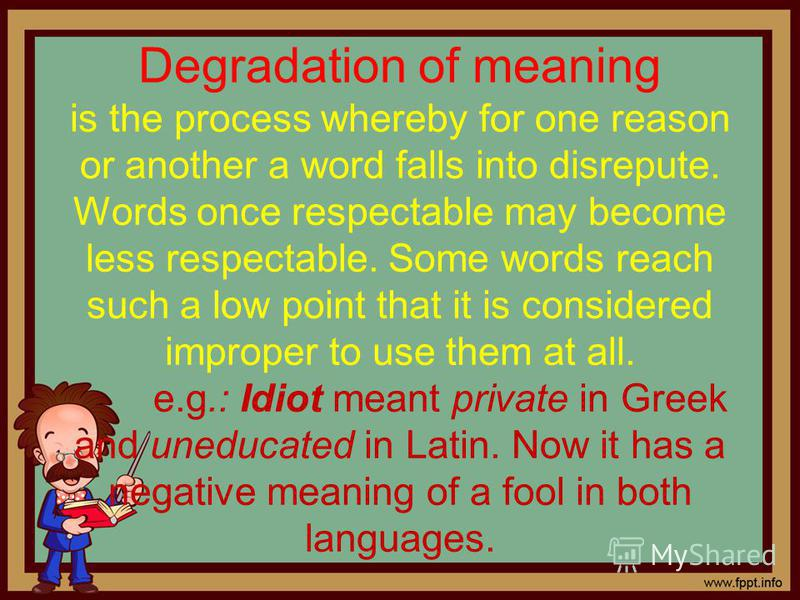 Degradation of meaning is the process whereby for one reason or another a word falls into disrepute. Words once respectable may become less respectable. Some words reach such a low point that it is considered improper to use them at all. e.g.: Idiot