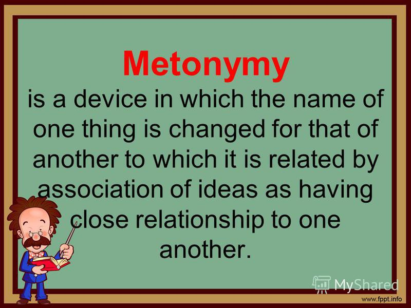 Metonymy is a device in which the name of one thing is changed for that of another to which it is related by association of ideas as having close relationship to one another.