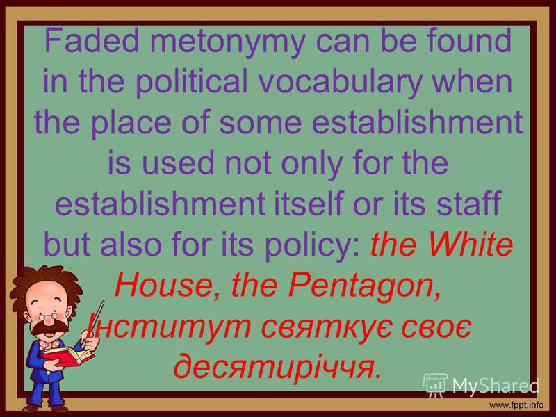 Faded metonymy can be found in the political vocabulary when the place of some establishment is used not only for the establishment itself or its staff but also for its policy: the White House, the Pentagon, Інститут святкує своє десятиріччя.