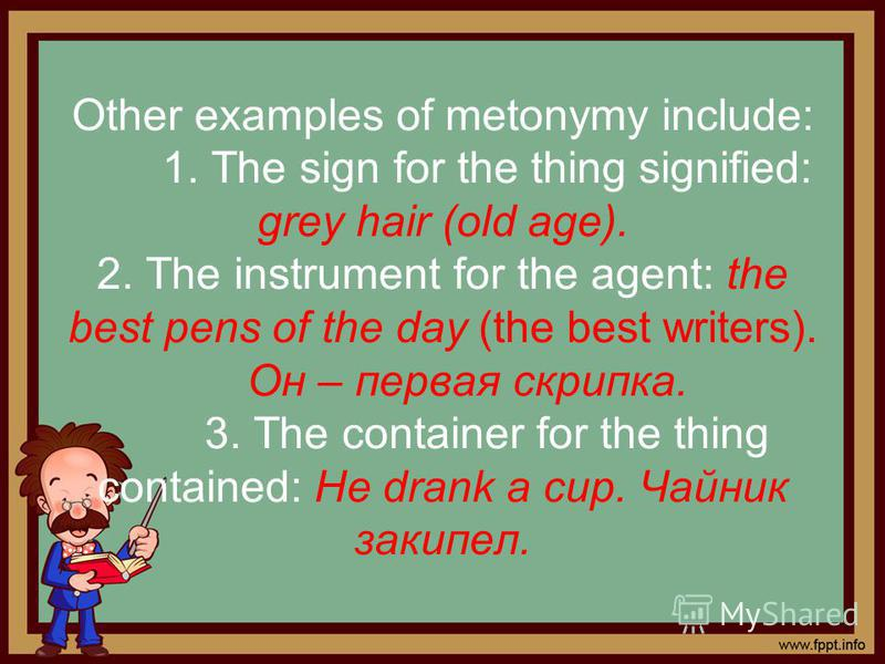 Other examples of metonymy include: 1. The sign for the thing signified: grey hair (old age). 2. The instrument for the agent: the best pens of the day (the best writers). Он – первая скрипка. 3. The container for the thing contained: He drank a cup.