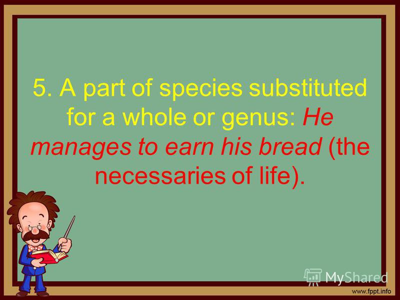 5. A part of species substituted for a whole or genus: He manages to earn his bread (the necessaries of life).
