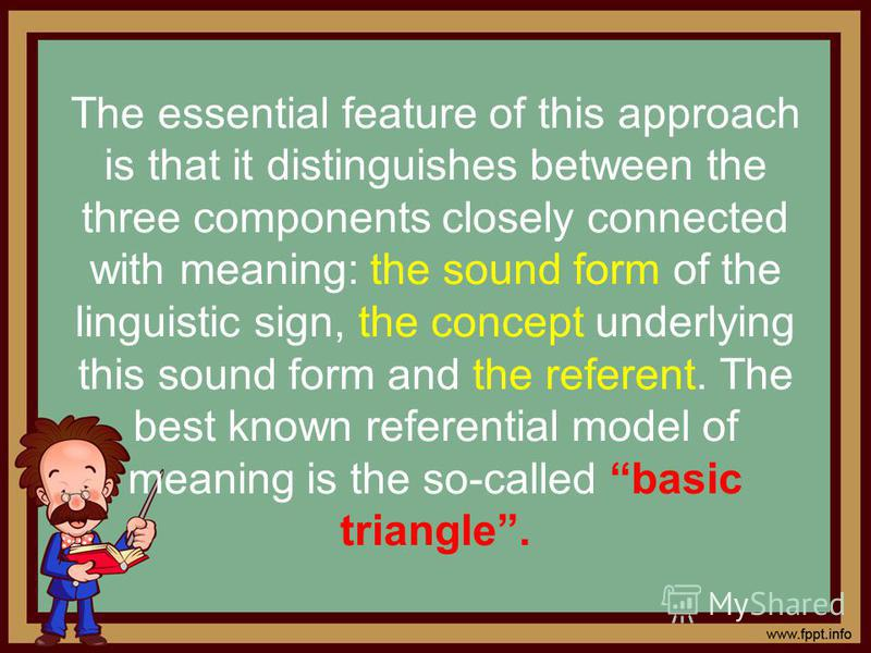 The essential feature of this approach is that it distinguishes between the three components closely connected with meaning: the sound form of the linguistic sign, the concept underlying this sound form and the referent. The best known referential mo