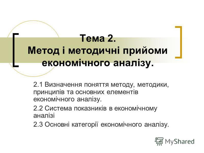 Тема 2. Метод і методичні прийоми економічного аналізу. 2.1 Визначення поняття методу, методики, принципів та основних елементів економічного аналізу. 2.2 Система показників в економічному аналізі 2.3 Основні категорії економічного аналізу.