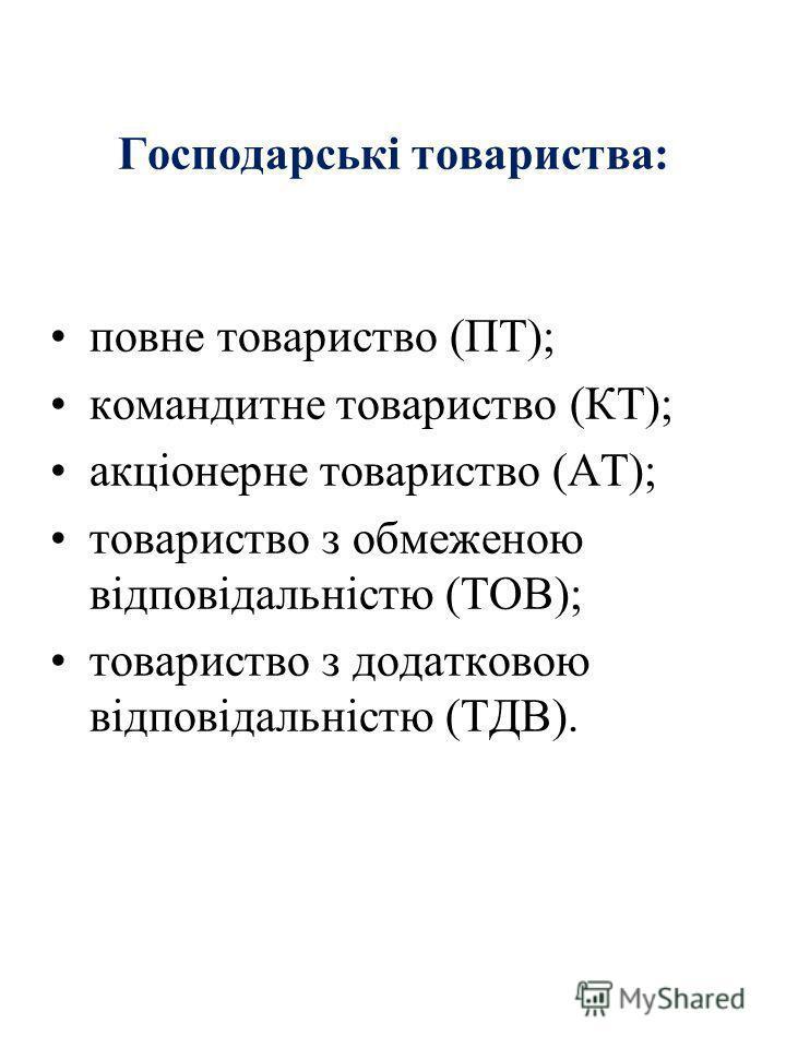 Господарські товариства: повне товариство (ПТ); командитне товариство (КТ); акціонерне товариство (AT); товариство з обмеженою відповідальністю (ТОВ); товариство з додатковою відповідальністю (ТДВ).