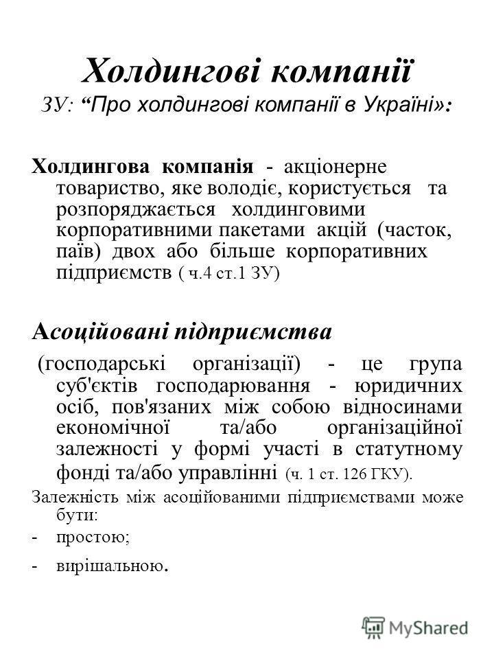 Холдингові компанії ЗУ: Про холдингові компанії в Україні» : Холдингова компанія - акціонерне товариство, яке володіє, користується та розпоряджається холдинговими корпоративними пакетами акцій (часток, паїв) двох або більше корпоративних підприємств