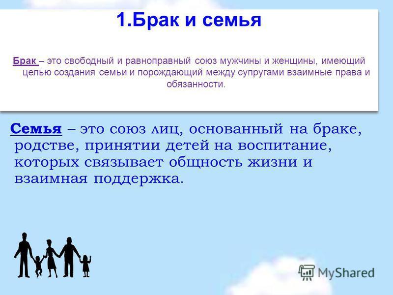 1. Брак и семья Брак – это свободный и равноправный союз мужчины и женщины, имеющий целью создания семьи и порождающий между супругами взаимные права и обязанности. 1. Брак и семья Брак – это свободный и равноправный союз мужчины и женщины, имеющий ц