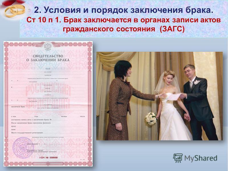 2. Условия и порядок заключения брака. Ст 10 п 1. Брак заключается в органах записи актов гражданского состояния (ЗАГС)