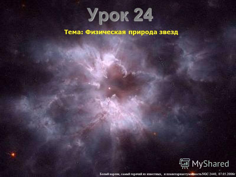 Урок 24 Тема: Физическая природа звезд Белый карлик, самый горячий из известных, и планетарная туманность NGC 2440, 07.05.2006 г