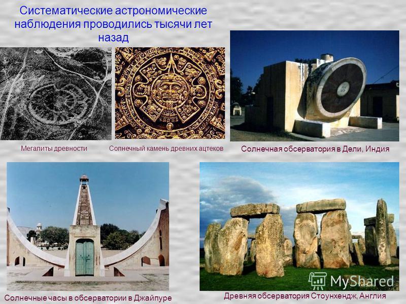Систематические астрономические наблюдения проводились тысячи лет назад Мегалиты древности Солнечный камень древних ацтеков Солнечная обсерватория в Дели, Индия Древняя обсерватория Стоунхендж, Англия Солнечные часы в обсерватории в Джайпуре