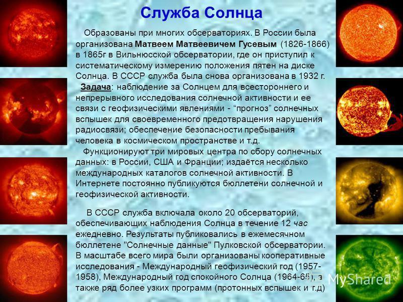 Служба Солнца Образованы при многих обсерваториях. В России была организована Матвеем Матвеевичем Гусевым (1826-1866) в 1865 г в Вильнюсской обсерватории, где он приступил к систематическому измерению положения пятен на диске Солнца. В СССР служба бы