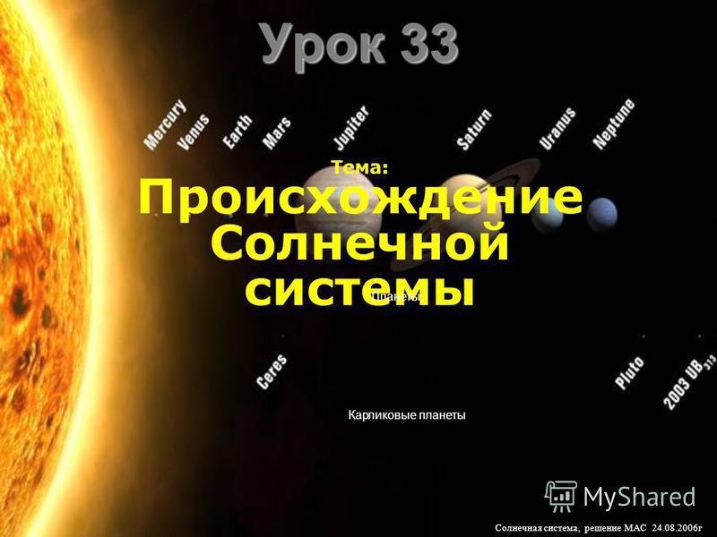 Урок 33 Тема: Происхождение Солнечной системы Планеты Карликовые планеты Солнечная система, решение МАС 24.08.2006 г