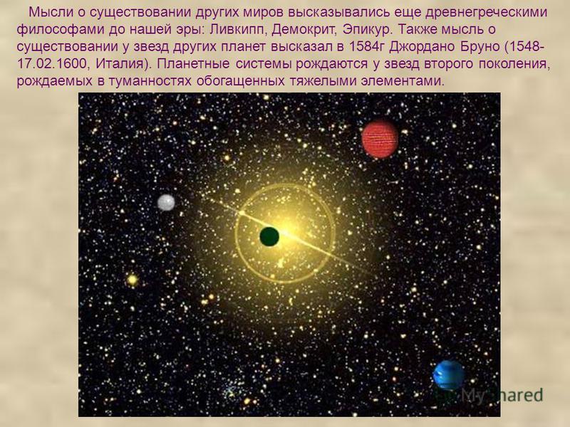 Мысли о существовании других миров высказывались еще древнегреческими философами до нашей эры: Ливкипп, Демокрит, Эпикур. Также мысль о существовании у звезд других планет высказал в 1584 г Джордано Бруно (1548- 17.02.1600, Италия). Планетные системы