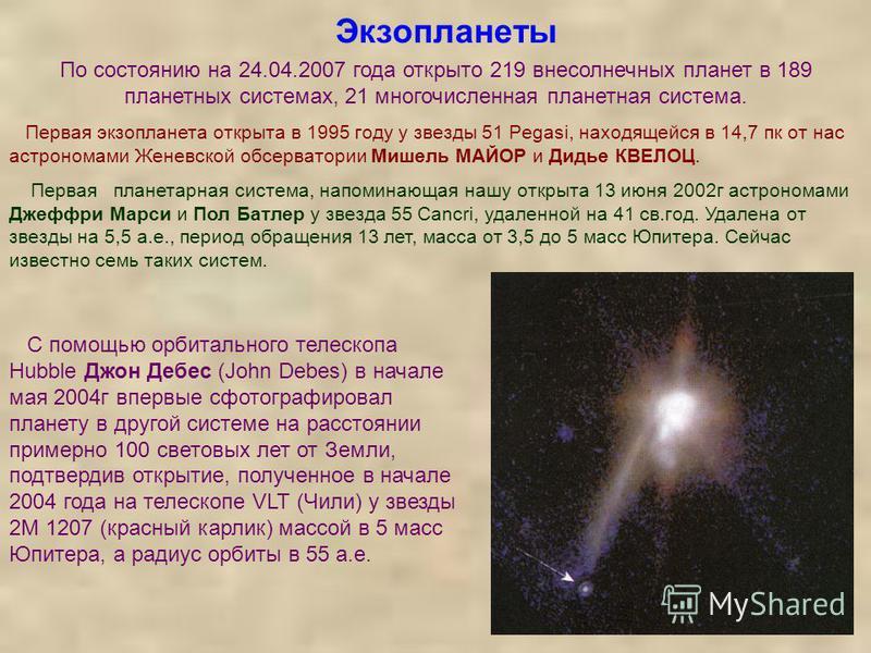 Экзопланеты По состоянию на 24.04.2007 года открыто 219 внесолнечных планет в 189 планетных системах, 21 многочисленная планетная система. Первая экзопланета открыта в 1995 году у звезды 51 Pegasi, находящейся в 14,7 пк от нас астрономами Женевской о