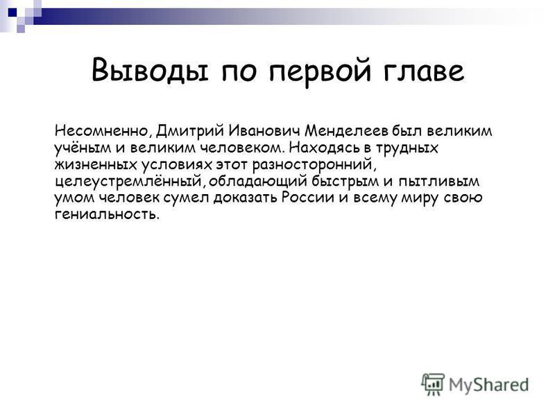 Выводы по первой главе Несомненно, Дмитрий Иванович Менделеев был великим учёным и великим человеком. Находясь в трудных жизненных условиях этот разносторонний, целеустремлённый, обладающий быстрым и пытливым умом человек сумел доказать России и всем