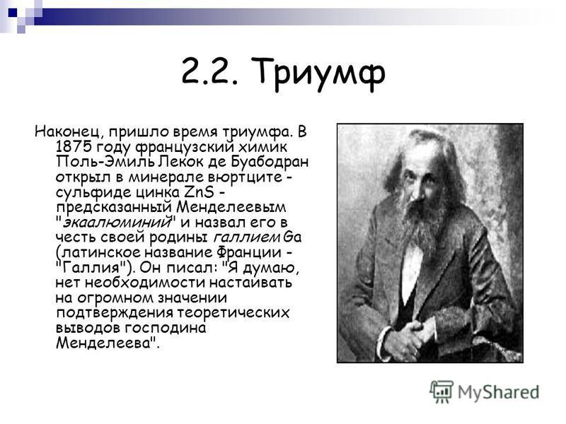 2.2. Триумф Наконец, пришло время триумфа. В 1875 году французский химик Поль-Эмиль Лекок де Буабодран открыл в минерале вюртците - сульфиде цинка ZnS - предсказанный Менделеевым