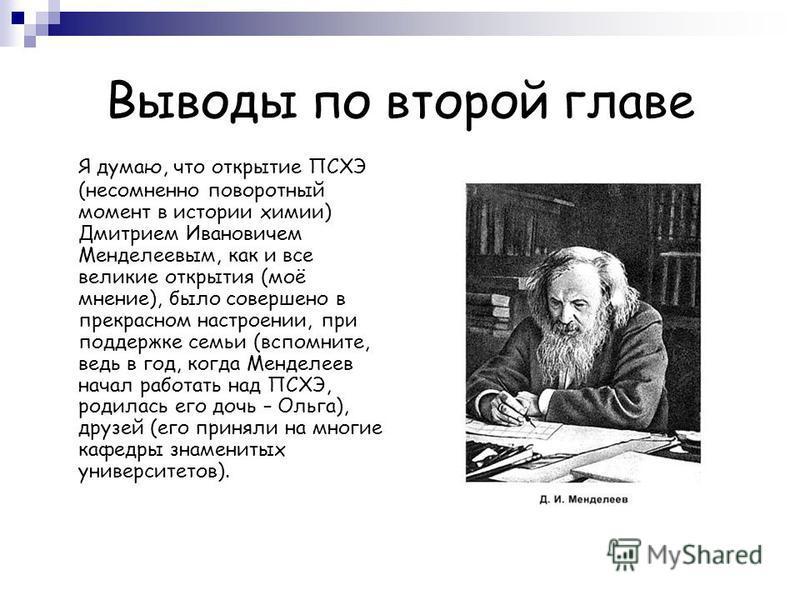 Выводы по второй главе Я думаю, что открытие ПСХЭ (несомненно поворотный момент в истории химии) Дмитрием Ивановичем Менделеевым, как и все великие открытия (моё мнение), было совершено в прекрасном настроении, при поддержке семьи (вспомните, ведь в