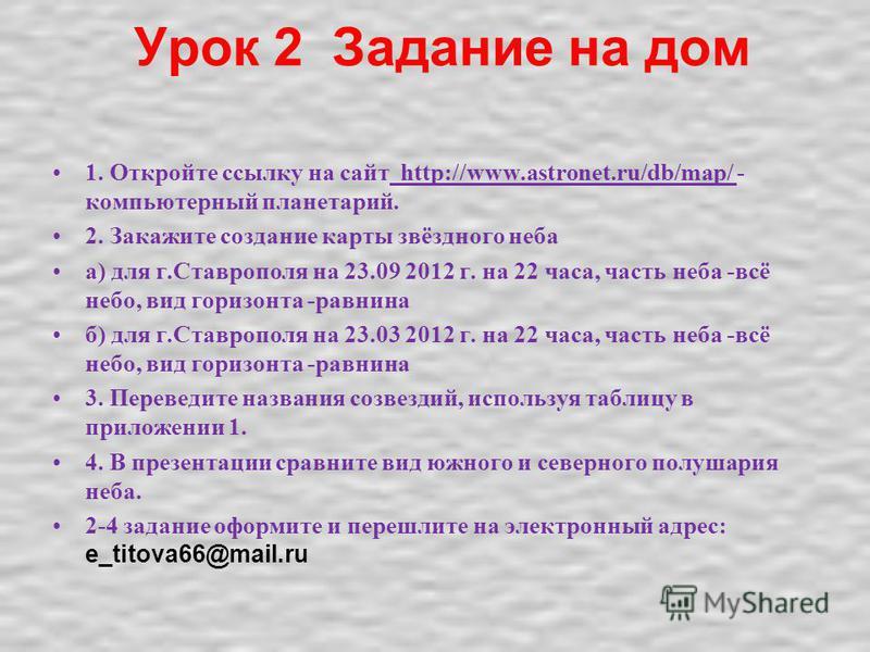 Урок 2 Задание на дом 1. Откройте ссылку на сайт http://www.astronet.ru/db/map/ - компьютерный планетарий. 2. Закажите создание карты звёздного неба а) для г.Ставрополя на 23.09 2012 г. на 22 часа, часть неба -всё небо, вид горизонта -равнина б) для