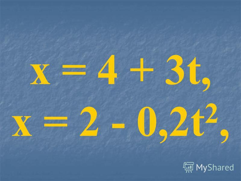 x = 4 + 3t, x = 2 - 0,2t 2,