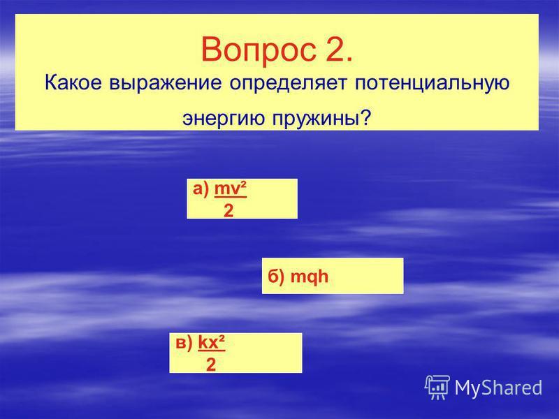 Вопрос 2. Какое выражение определяет потенциальную энергию пружины? а) mv² 2 б) mqh в) kx² 2
