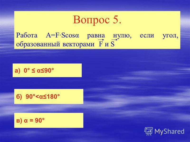 Вопрос 5. Работа A=F·Scosα равна нулю, если угол, образованный векторами F и S a) 0° α90° б) 90°<α180° в) α = 90°