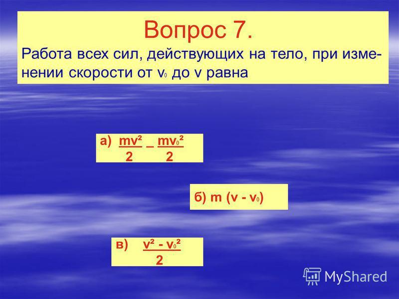 Вопрос 7. Работа всех сил, действующих на тело, при изменении скорости от v 0 до v равна а) mv² _ mv 0 ² 2 2 б) m (v - v 0 ) в) v² - v 0 ² 2