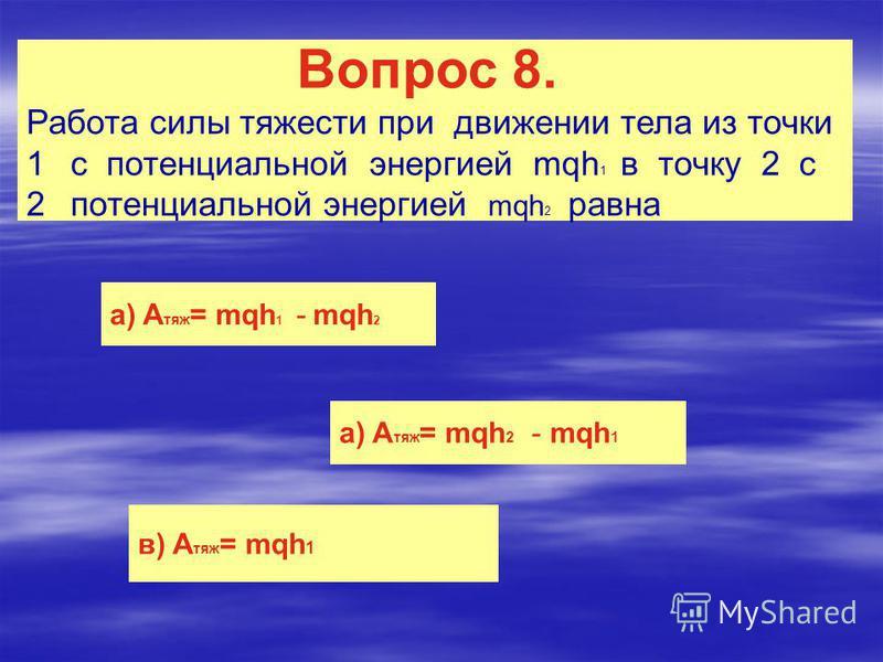 Вопрос 8. Работа силы тяжести при движении тела из точки 1c потенциальной энергией mqh 1 в точку 2 с 2 потенциальной энергией mqh 2 равна а) A тяж = mqh 1 - mqh 2 а) A тяж = mqh 2 - mqh 1 в) A тяж = mqh 1
