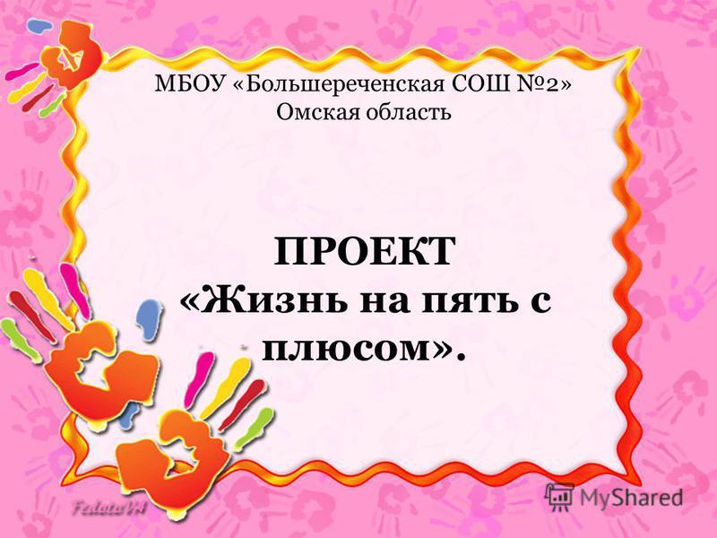 МБОУ «Большереченская СОШ 2» Омская область ПРОЕКТ «Жизнь на пять с плюсом».