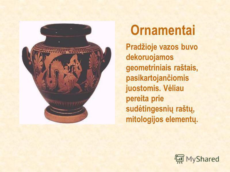 Ornamentai Pradžioje vazos buvo dekoruojamos geometriniais raštais, pasikartojančiomis juostomis. Vėliau pereita prie sudėtingesnių raštų, mitologijos elementų.