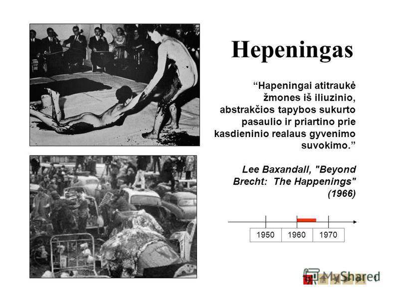 1 Hepeningas 1950 19601970 Hapeningai atitraukė žmones iš iliuzinio, abstrakčios tapybos sukurto pasaulio ir priartino prie kasdieninio realaus gyvenimo suvokimo. Lee Baxandall, Beyond Brecht: The Happenings (1966)