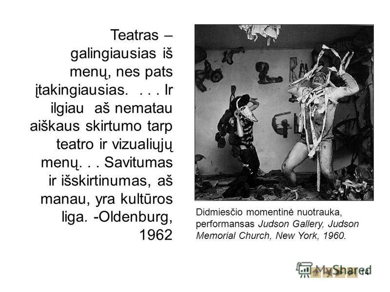 14 Didmiesčio momentinė nuotrauka, performansas Judson Gallery, Judson Memorial Church, New York, 1960. Teatras – galingiausias iš menų, nes pats įtakingiausias.... Ir ilgiau aš nematau aiškaus skirtumo tarp teatro ir vizualiųjų menų... Savitumas ir
