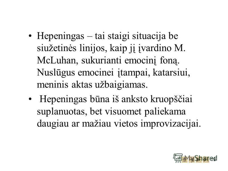 19 Hepeningas – tai staigi situacija be siužetinės linijos, kaip jį įvardino M. McLuhan, sukurianti emocinį foną. Nuslūgus emocinei įtampai, katarsiui, meninis aktas užbaigiamas. Hepeningas būna iš anksto kruopščiai suplanuotas, bet visuomet paliekam