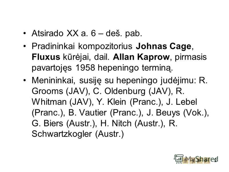 2 Atsirado XX a. 6 – deš. pab. Pradininkai kompozitorius Johnas Cage, Fluxus kūrėjai, dail. Allan Kaprow, pirmasis pavartojęs 1958 hepeningo terminą. Menininkai, susiję su hepeningo judėjimu: R. Grooms (JAV), C. Oldenburg (JAV), R. Whitman (JAV), Y.