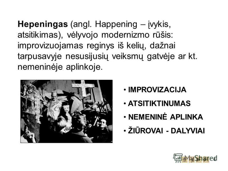 4 Hepeningas (angl. Happening – įvykis, atsitikimas), vėlyvojo modernizmo rūšis: improvizuojamas reginys iš kelių, dažnai tarpusavyje nesusijusių veiksmų gatvėje ar kt. nemeninėje aplinkoje. IMPROVIZACIJA ATSITIKTINUMAS NEMENINĖ APLINKA ŽIŪROVAI - DA