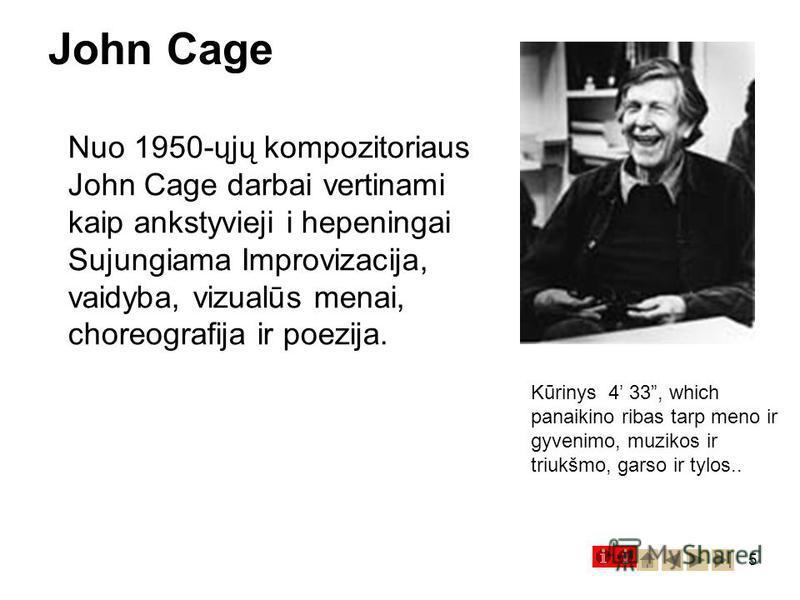 5 John Cage Kūrinys 4 33, which panaikino ribas tarp meno ir gyvenimo, muzikos ir triukšmo, garso ir tylos.. Nuo 1950-ųjų kompozitoriaus John Cage darbai vertinami kaip ankstyvieji i hepeningai Sujungiama Improvizacija, vaidyba, vizualūs menai, chore