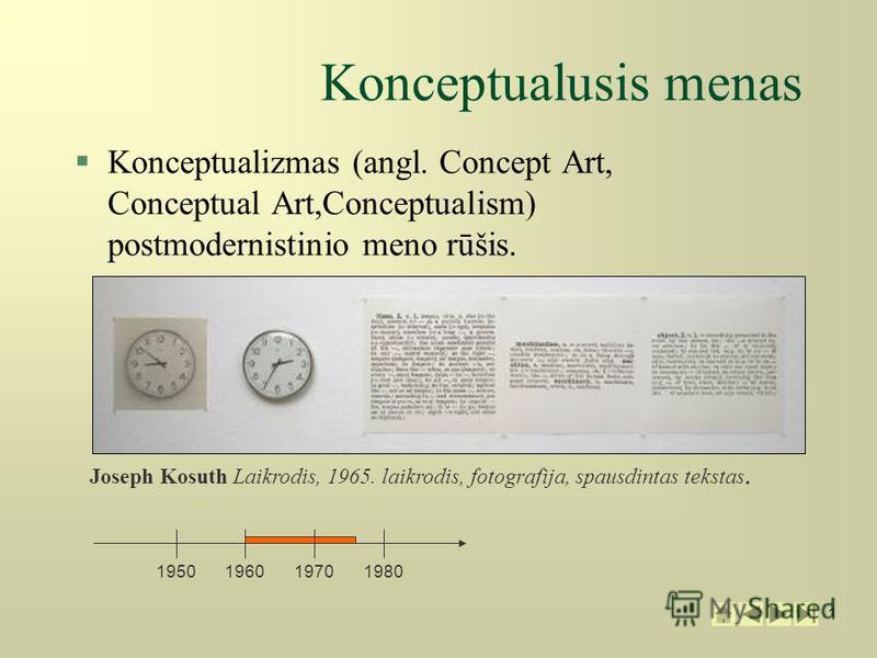 1 1 Konceptualusis menas §Konceptualizmas (angl. Concept Art, Conceptual Art,Conceptualism) postmodernistinio meno rūšis. 1950196019701980 Joseph Kosuth Laikrodis, 1965. laikrodis, fotografija, spausdintas tekstas.