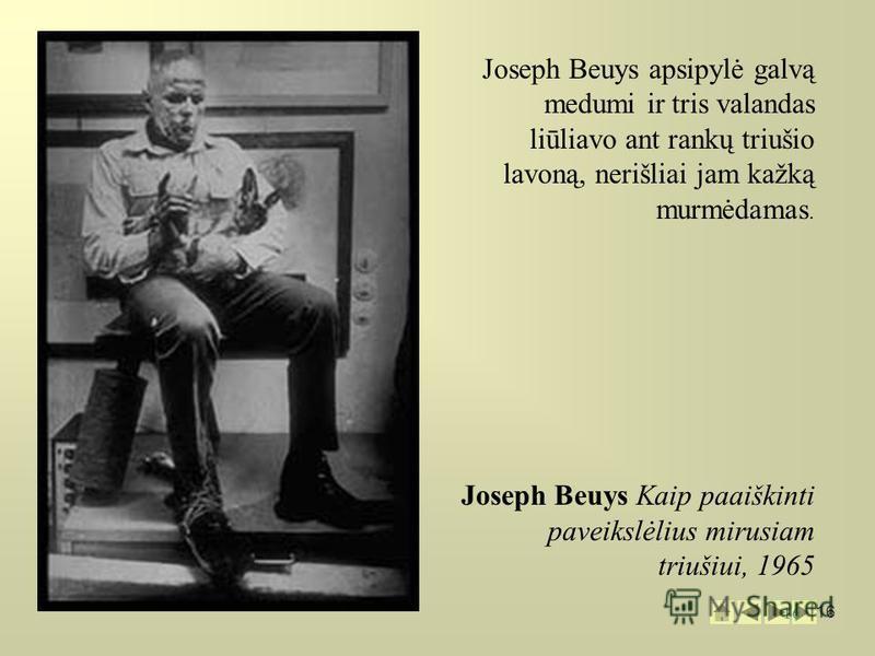 16 Joseph Beuys apsipylė galvą medumi ir tris valandas liūliavo ant rankų triušio lavoną, nerišliai jam kažką murmėdamas. Joseph Beuys Kaip paaiškinti paveikslėlius mirusiam triušiui, 1965