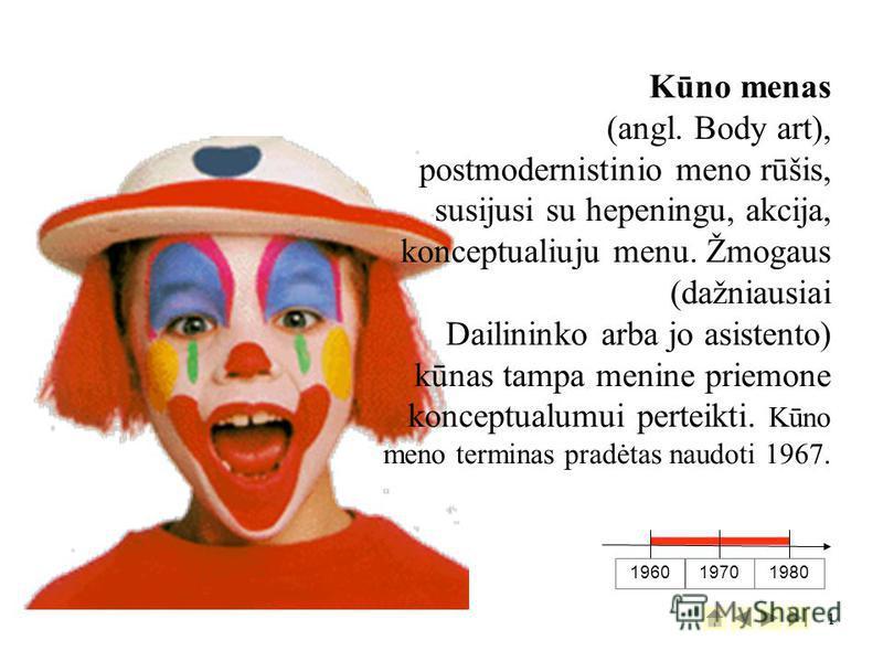 1 1960 19701980 Kūno menas (angl. Body art), postmodernistinio meno rūšis, susijusi su hepeningu, akcija, konceptualiuju menu. Žmogaus (dažniausiai Dailininko arba jo asistento) kūnas tampa menine priemone konceptualumui perteikti. Kūno meno terminas